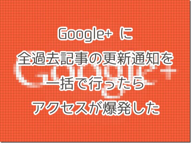 Google+に全過去記事の更新通知を一括で行ったらアクセスが爆発した