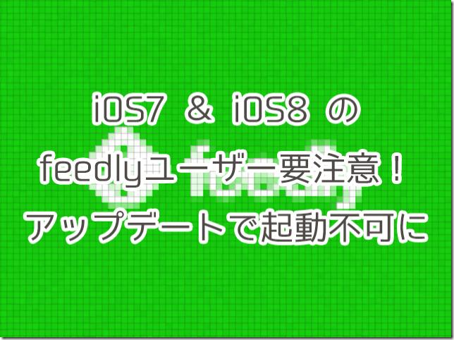 【復旧済み】iOS7&8のfeedlyユーザー要注意!アップデートで起動不可に