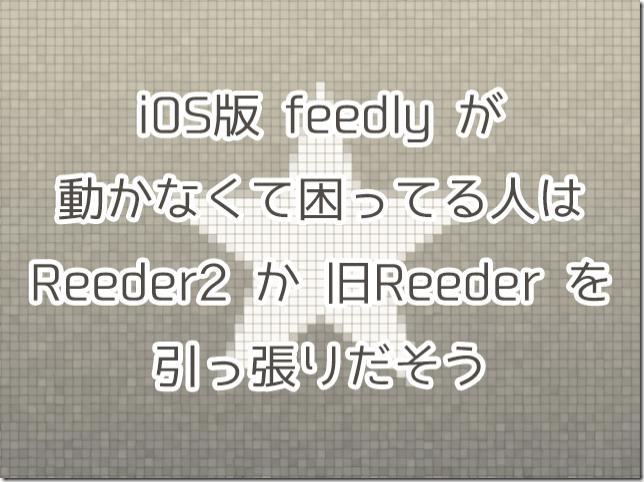iOS版feedlyが動かなくて困ってる人はReeder2か旧Reederを引っ張り出そう