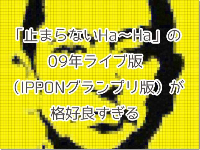 「止まらないHa〜Ha」の09年ライブ(IPPONグランプリ)版が格好良すぎる!