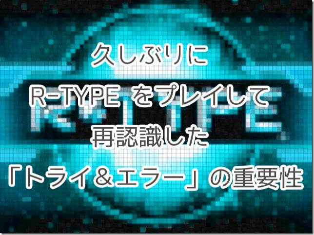 久しぶりにR-TYPEをプレイして再認識した「トライ&エラー」の重要性