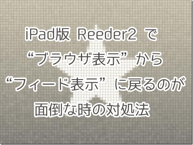 iPad版Reeder2でブラウザ表示からフィード表示に戻るのが面倒な時の対処法