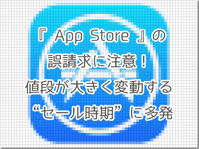 『App Store』の誤請求に注意!値段が大きく変動するセール時期に多発