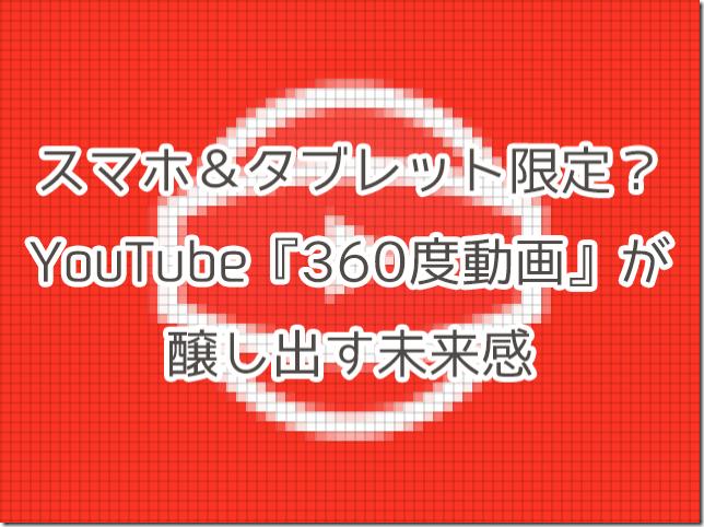 スマホ&タブレット限定?YouTubeの『360度動画』が醸し出す未来感