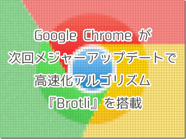 Chromeが次回メジャーアップデートで高速化アルゴリズム『Brotli』を搭載