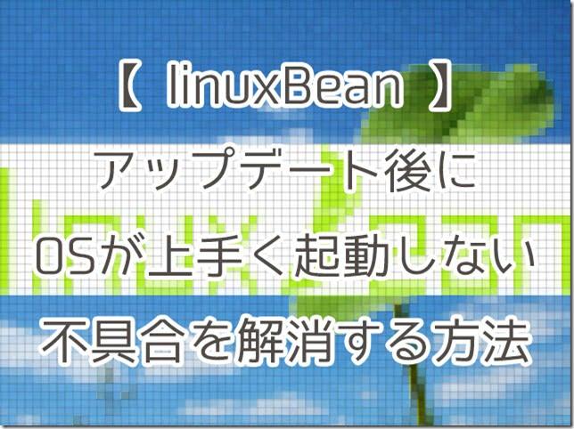 【linuxBean】アップデート後にOSが上手く起動しない不具合を解消する方法