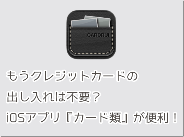 もうクレジットカードの出し入れは不要?iOSアプリ『カード類』が便利!
