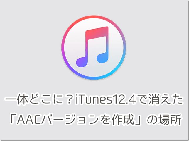 一体どこに?iTunes12.4へのアップデートで消えた「AACバージョンを作成」の場所